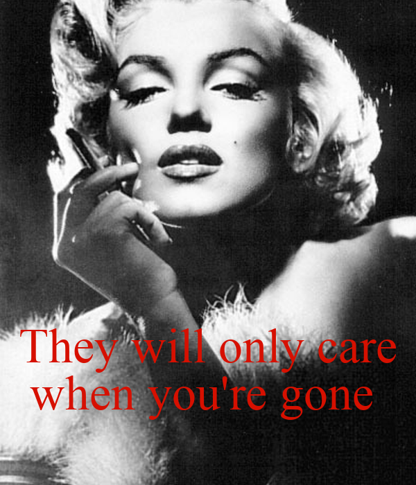 They will only care when you're gone
