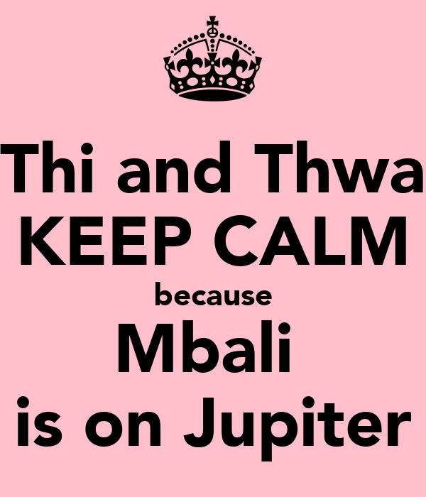 Thi and Thwa KEEP CALM because Mbali  is on Jupiter