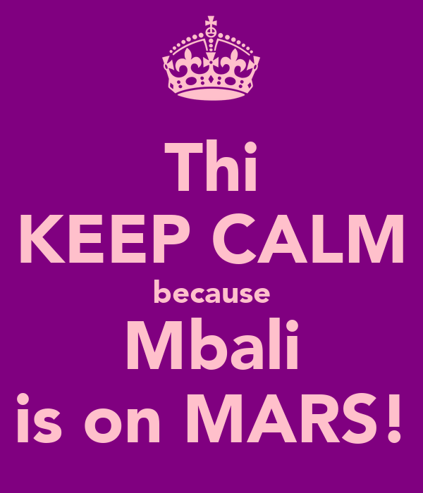 Thi KEEP CALM because Mbali is on MARS!