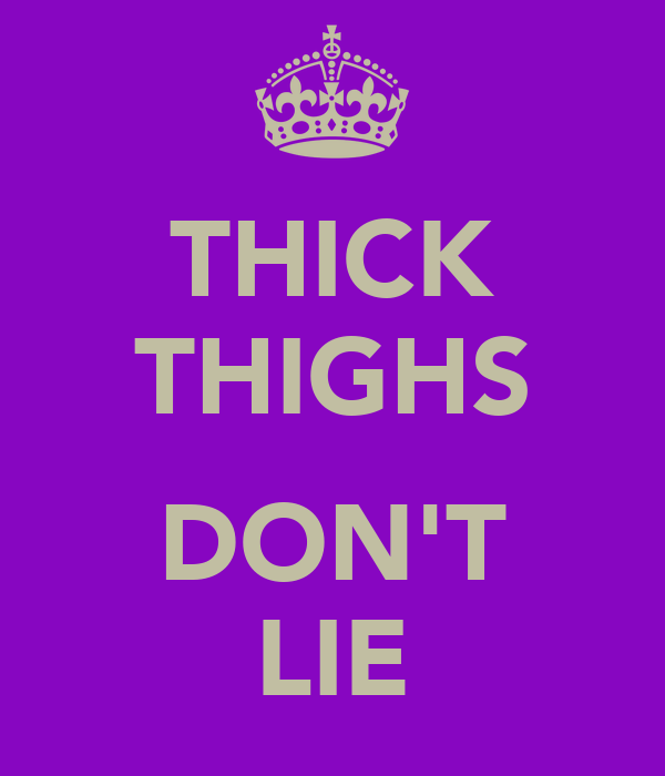 THICK THIGHS  DON'T LIE