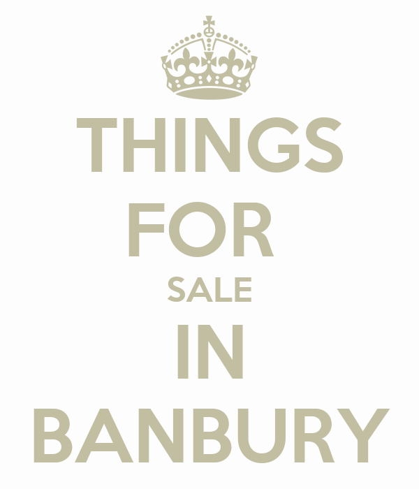 THINGS FOR  SALE IN BANBURY