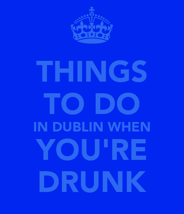THINGS TO DO IN DUBLIN WHEN YOU'RE DRUNK