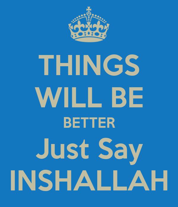 THINGS WILL BE BETTER Just Say INSHALLAH