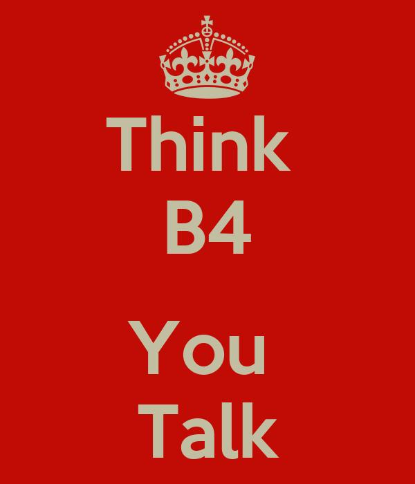 Think  B4  You  Talk