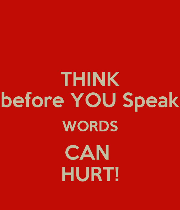 THINK before YOU Speak WORDS CAN  HURT!