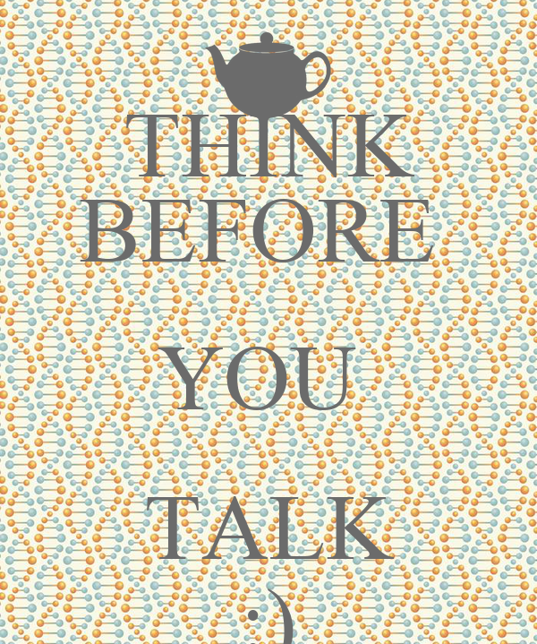 THINK BEFORE  YOU  TALK :)