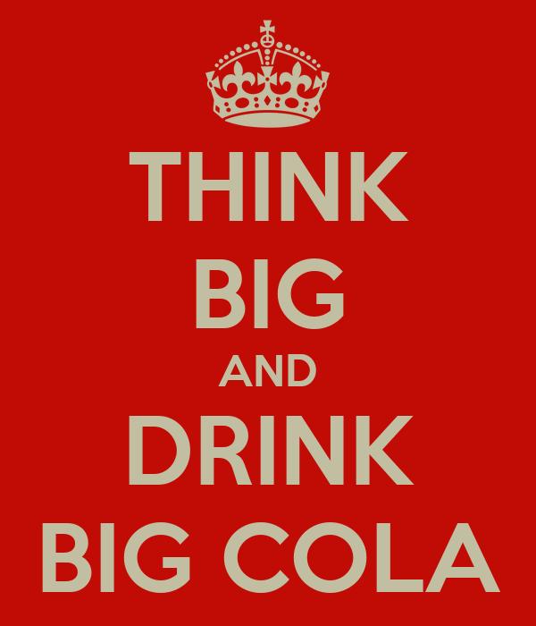THINK BIG AND DRINK BIG COLA