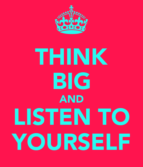 THINK BIG AND LISTEN TO YOURSELF