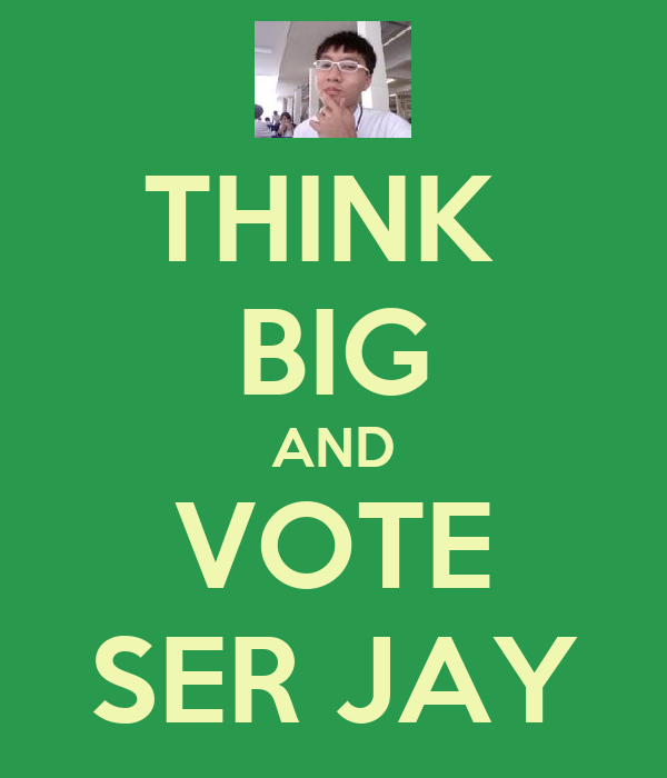 THINK  BIG AND VOTE SER JAY