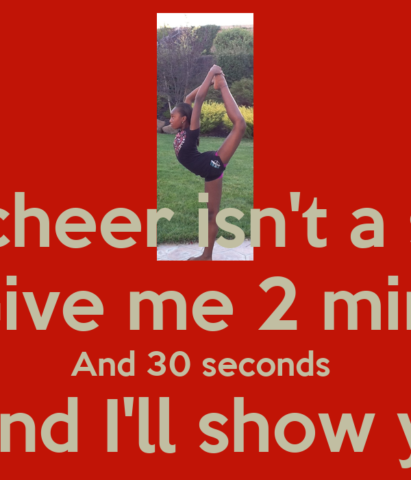 Think cheer isn't a sport ? Give me 2 min  And 30 seconds  And I'll show ya ON