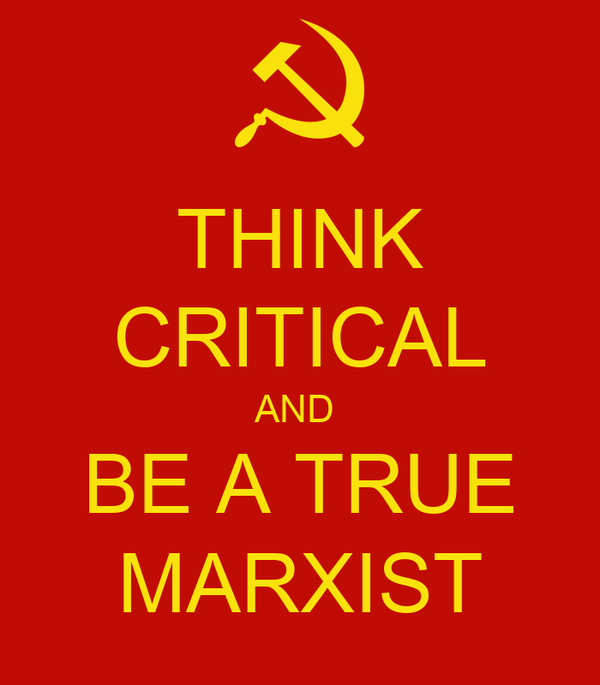 THINK CRITICAL AND  BE A TRUE MARXIST