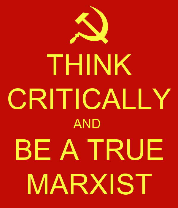 THINK CRITICALLY AND  BE A TRUE MARXIST