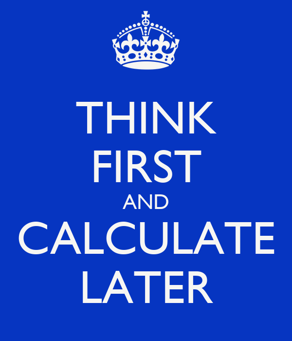 THINK FIRST AND CALCULATE LATER