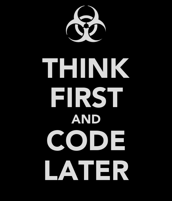 THINK FIRST AND CODE LATER
