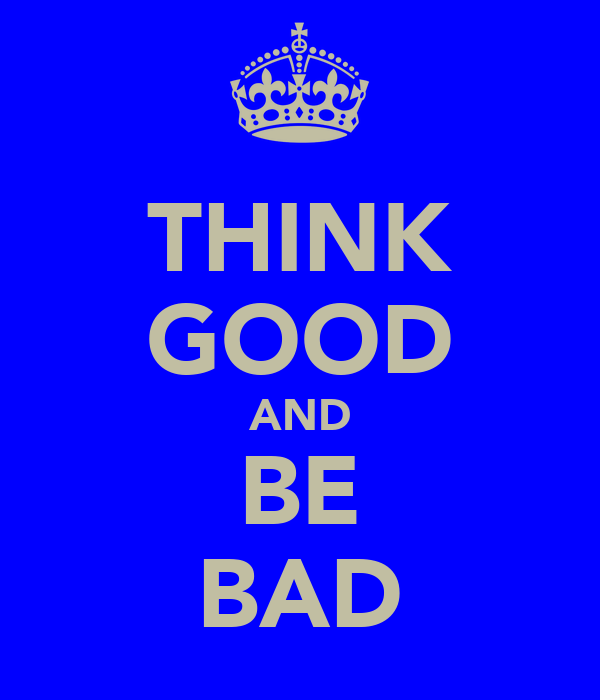 THINK GOOD AND BE BAD