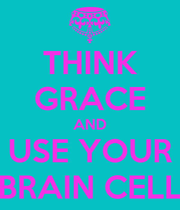 THINK GRACE AND USE YOUR BRAIN CELL