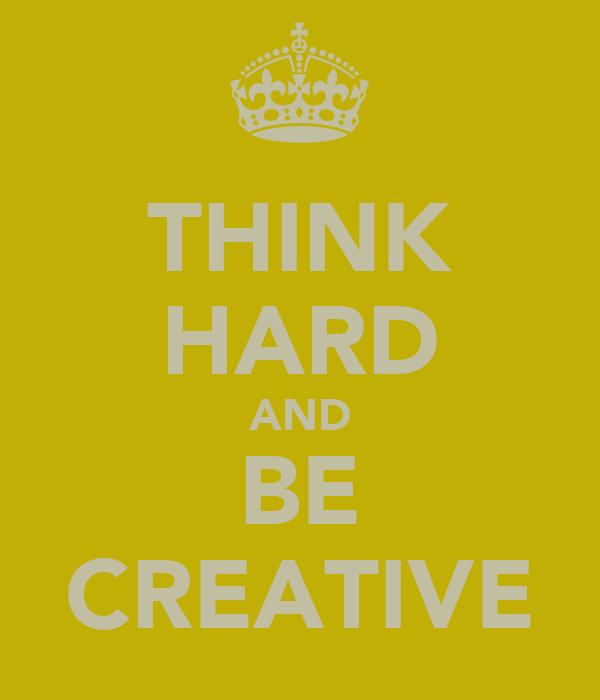 THINK HARD AND BE CREATIVE
