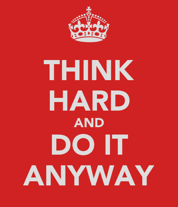 THINK HARD AND DO IT ANYWAY