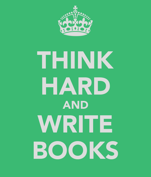 THINK HARD AND WRITE BOOKS