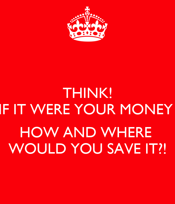 THINK! IF IT WERE YOUR MONEY   HOW AND WHERE  WOULD YOU SAVE IT?!