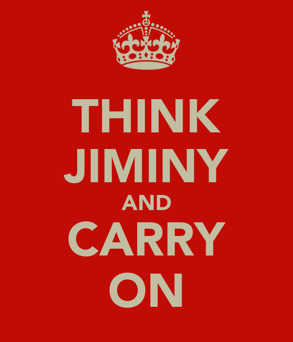 THINK JIMINY AND CARRY ON