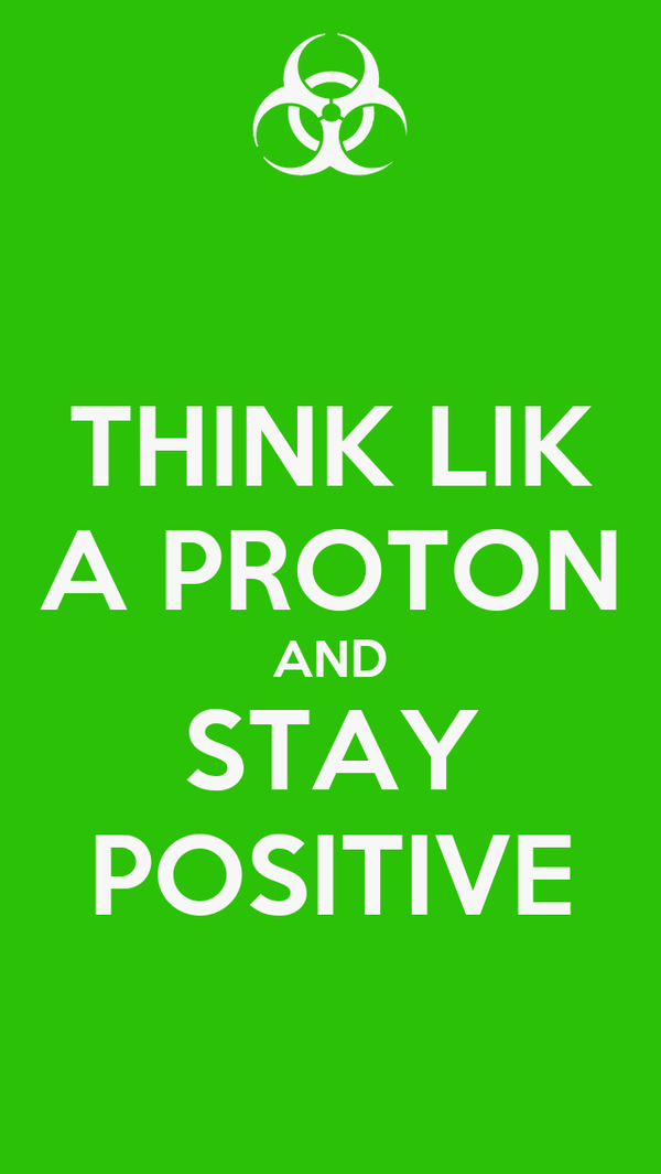THINK LIK A PROTON AND STAY POSITIVE