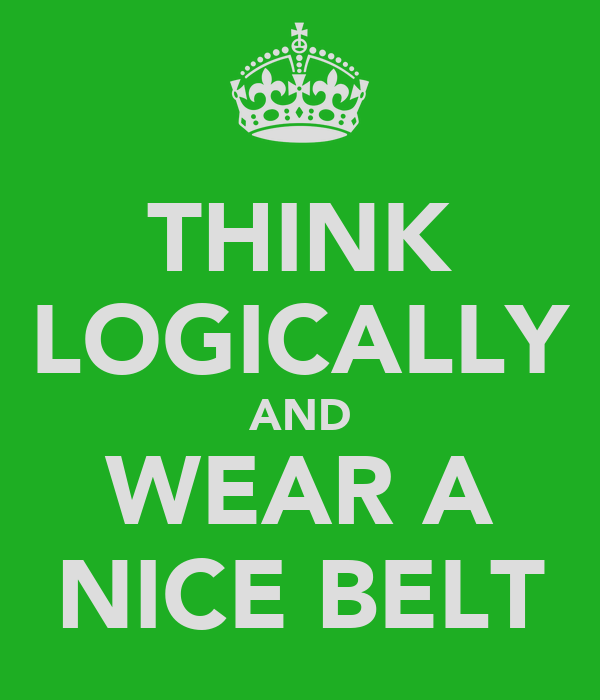 THINK LOGICALLY AND WEAR A NICE BELT