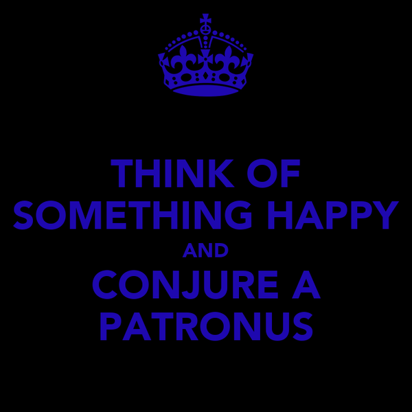 THINK OF SOMETHING HAPPY AND CONJURE A PATRONUS