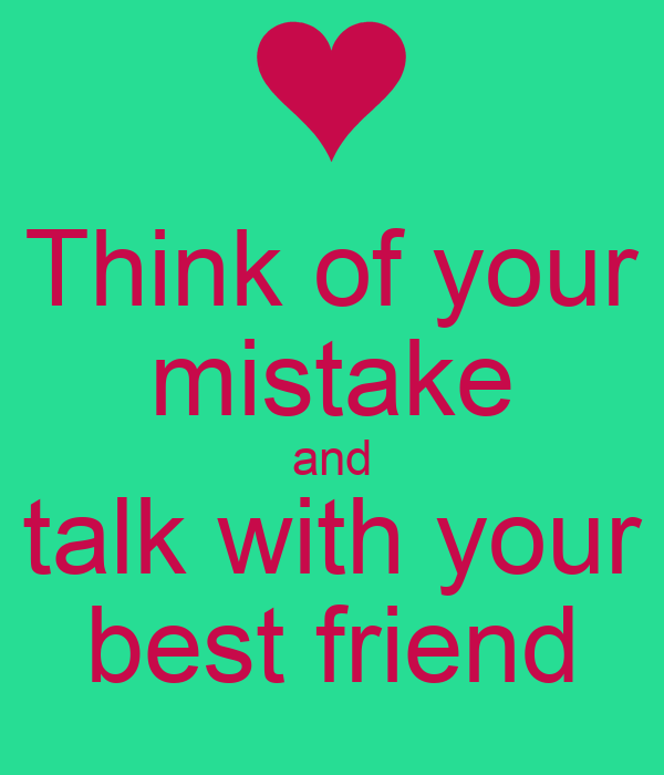 Think of your mistake and talk with your best friend