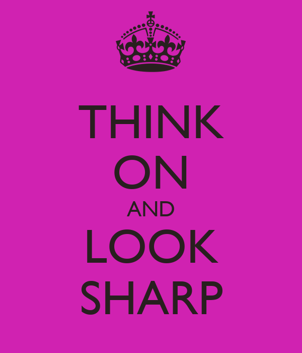 THINK ON AND LOOK SHARP