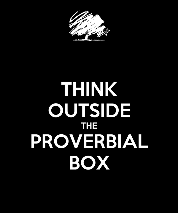 THINK OUTSIDE THE PROVERBIAL BOX