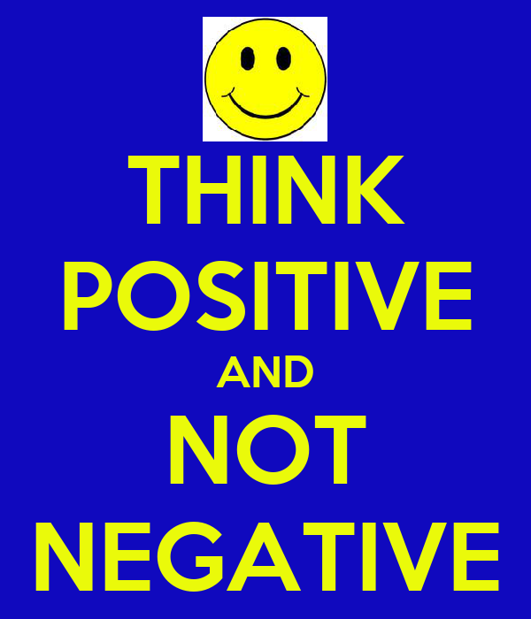 THINK POSITIVE AND NOT NEGATIVE