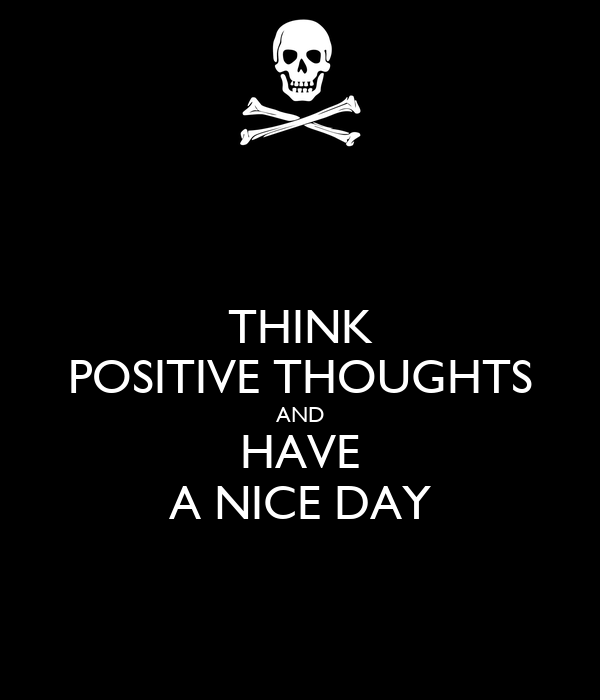 THINK POSITIVE THOUGHTS AND HAVE A NICE DAY