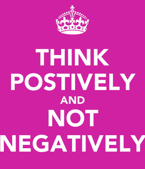 THINK POSTIVELY AND NOT NEGATIVELY