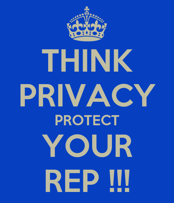 THINK PRIVACY PROTECT YOUR REP !!!