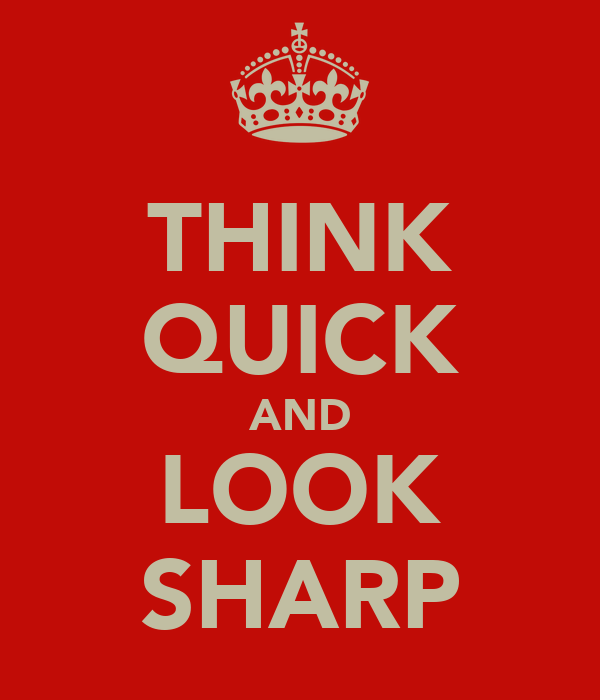 THINK QUICK AND LOOK SHARP