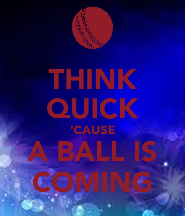 THINK QUICK 'CAUSE A BALL IS COMING