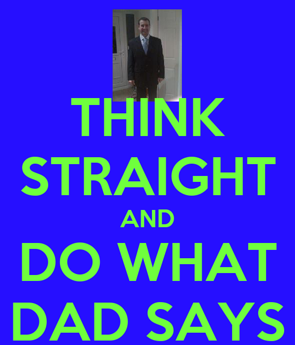 THINK STRAIGHT AND DO WHAT DAD SAYS