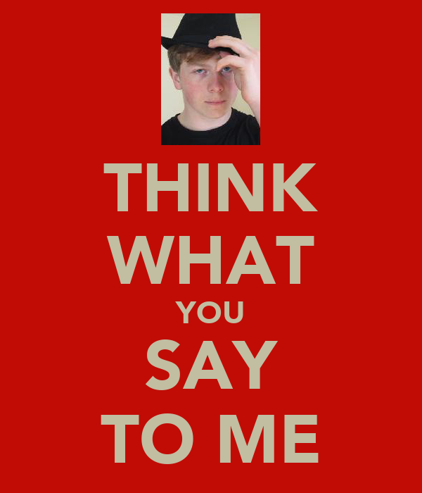 THINK WHAT YOU SAY TO ME