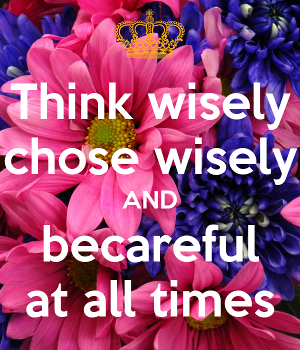 Think wisely chose wisely AND becareful at all times