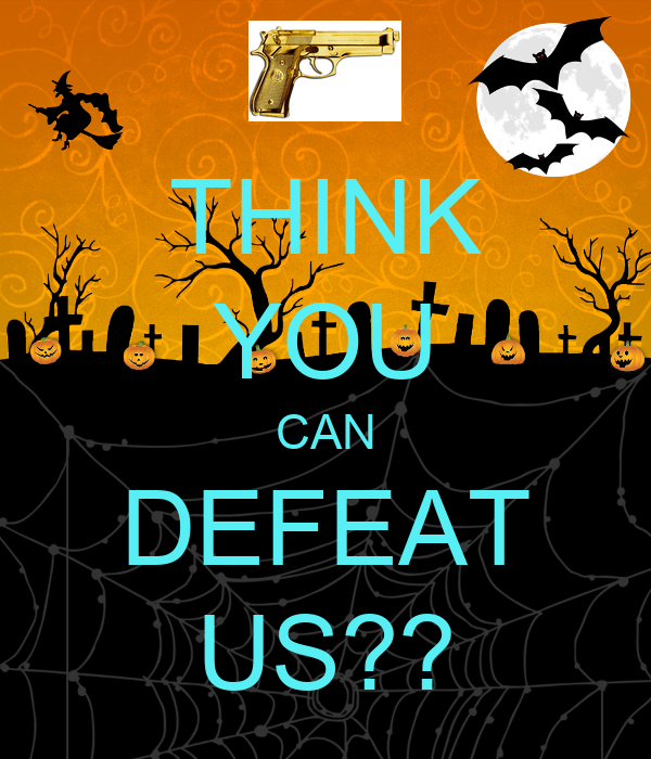 THINK YOU CAN DEFEAT US??