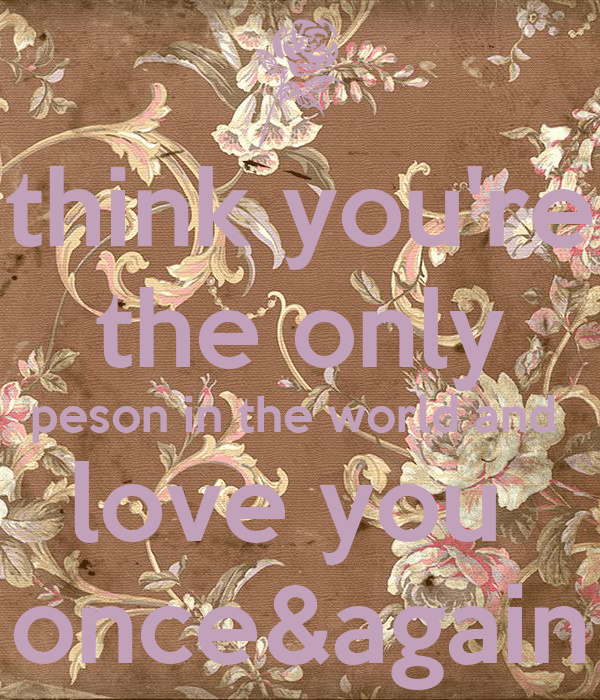think you're the only peson in the world and  love you  once&again