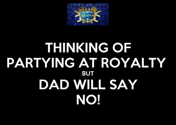 THINKING OF PARTYING AT ROYALTY  BUT DAD WILL SAY NO!