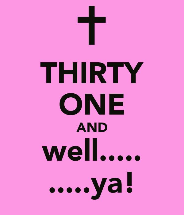 THIRTY ONE AND well..... .....ya!