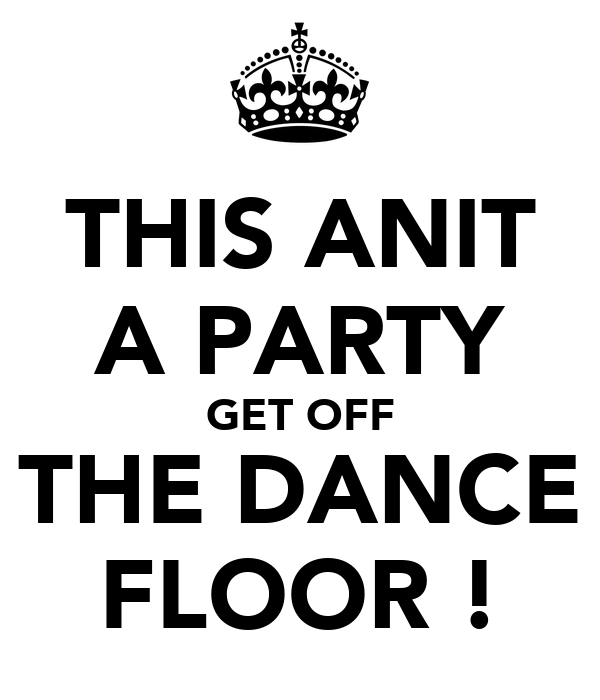 THIS ANIT A PARTY GET OFF THE DANCE FLOOR !