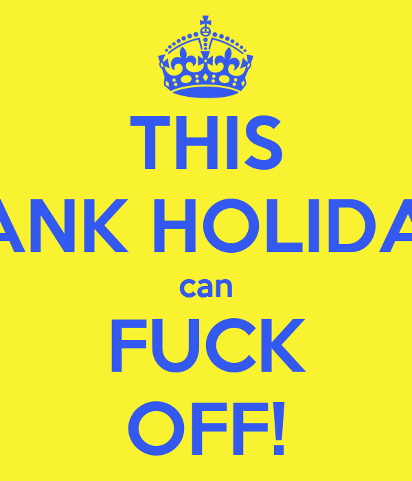 THIS BANK HOLIDAY can FUCK OFF!