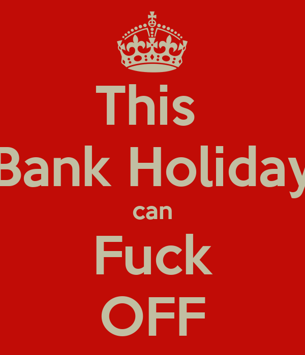 This  Bank Holiday can Fuck OFF
