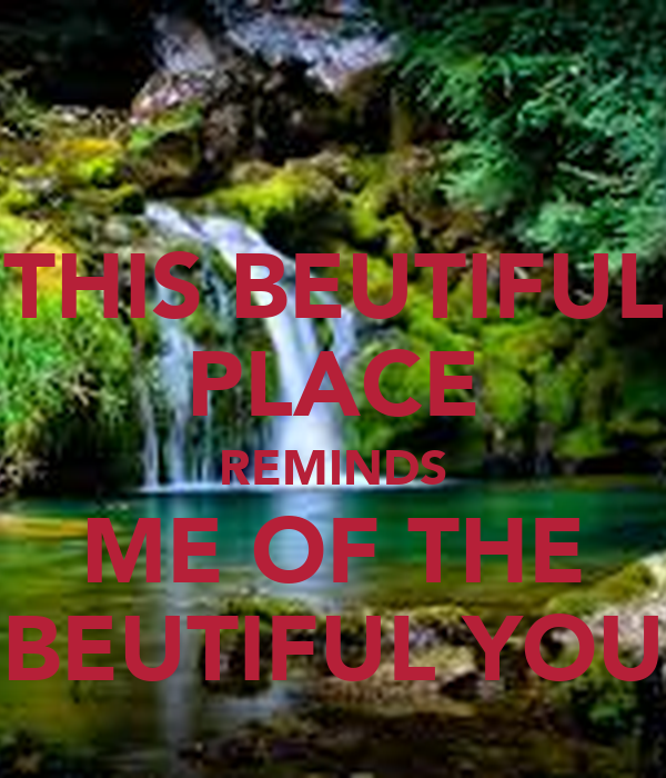 THIS BEUTIFUL PLACE REMINDS ME OF THE BEUTIFUL YOU