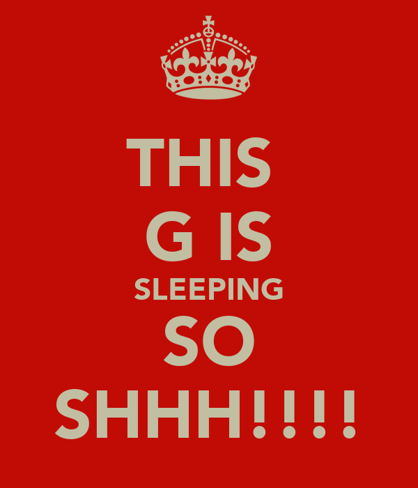 THIS  G IS SLEEPING SO SHHH!!!!