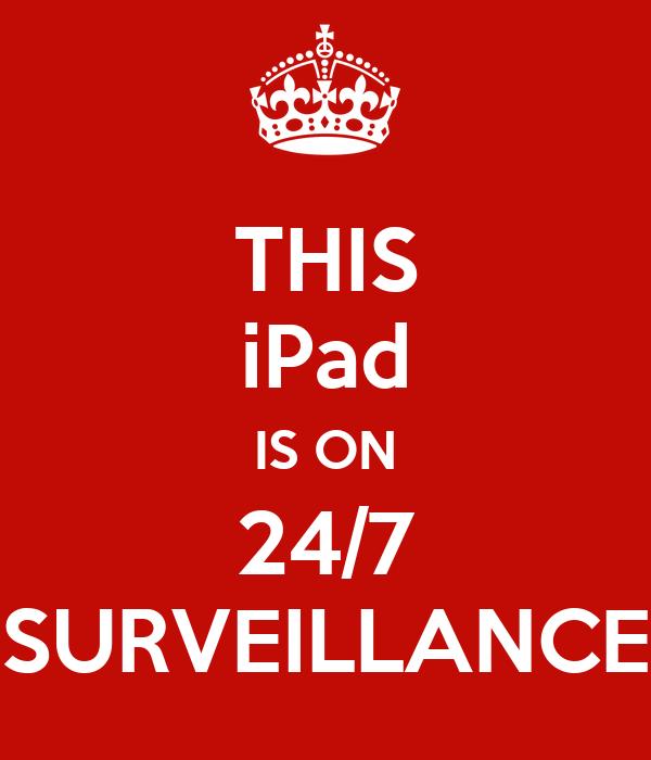 THIS iPad IS ON 24/7 SURVEILLANCE